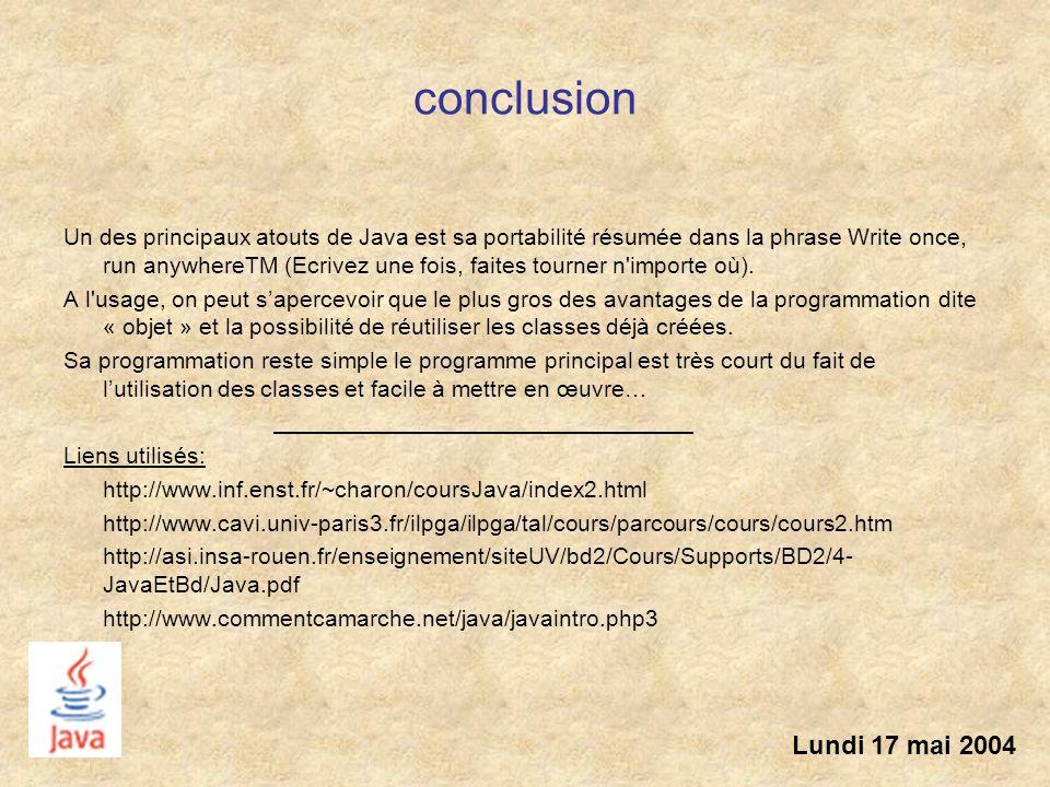 conclusion Un des principaux atouts de Java est sa portabilité résumée dans la phrase Write once, run anywhereTM (Ecrivez une fois, faites tourner n'i