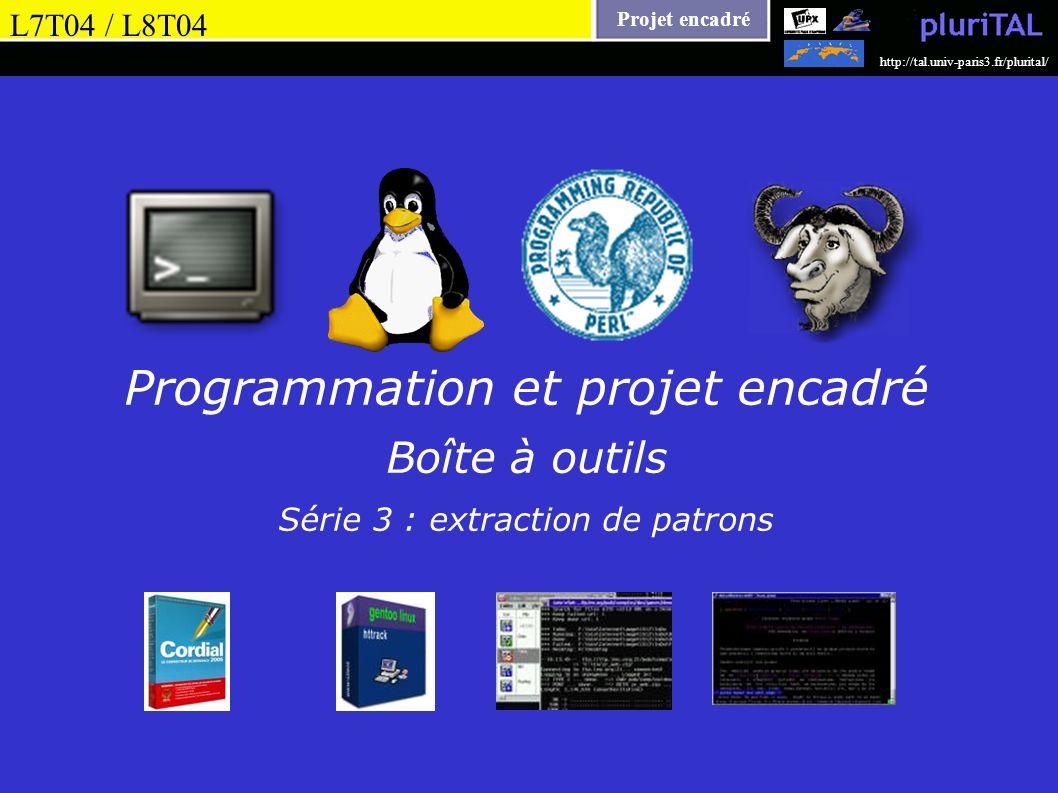 Projet encadré http://tal.univ-paris3.fr/plurital/ Programmation et projet encadré Boîte à outils Série 3 : extraction de patrons L7T04 / L8T04