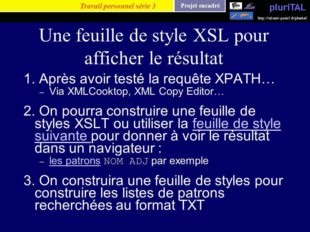 Projet encadré http://tal.univ-paris3.fr/plurital/ Une feuille de style XSL pour afficher le résultat 1. Après avoir testé la requête XPATH… – Via XML