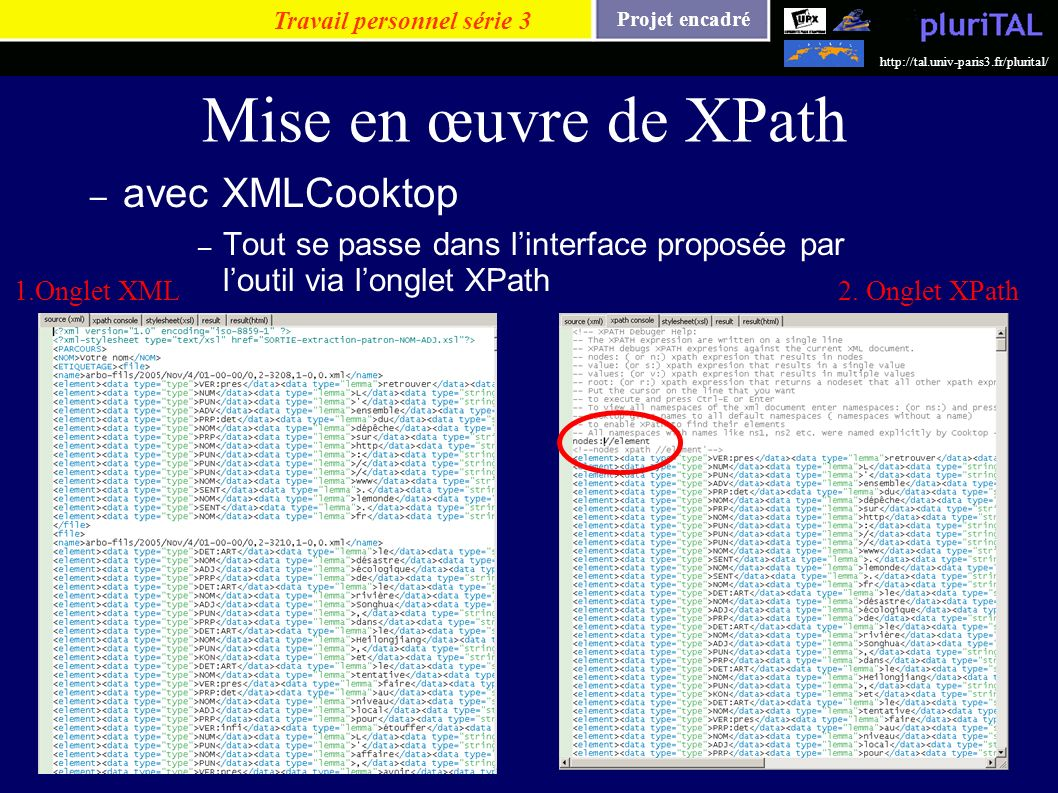 Projet encadré http://tal.univ-paris3.fr/plurital/ Mise en œuvre de XPath – avec XMLCooktop – Tout se passe dans linterface proposée par loutil via lo