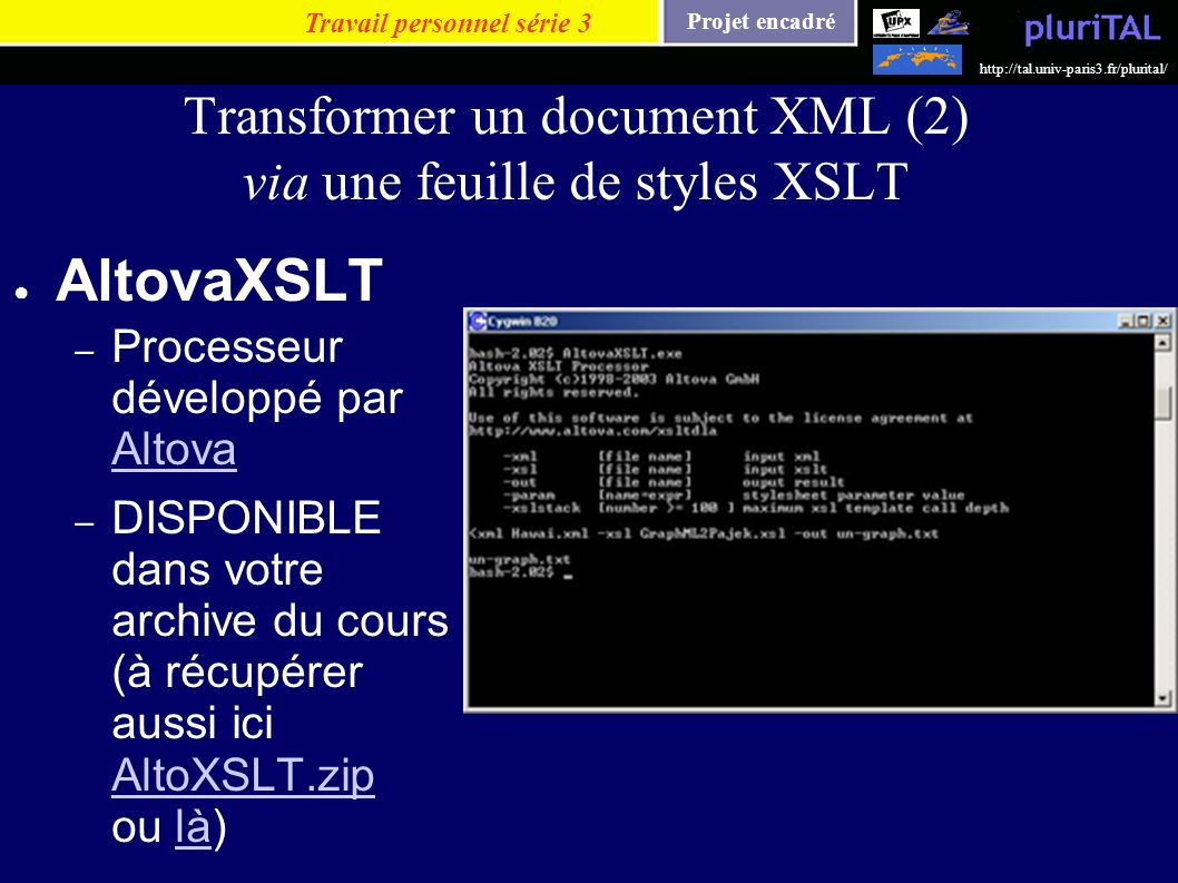 Projet encadré http://tal.univ-paris3.fr/plurital/ Transformer un document XML (2) via une feuille de styles XSLT AltovaXSLT – Processeur développé pa