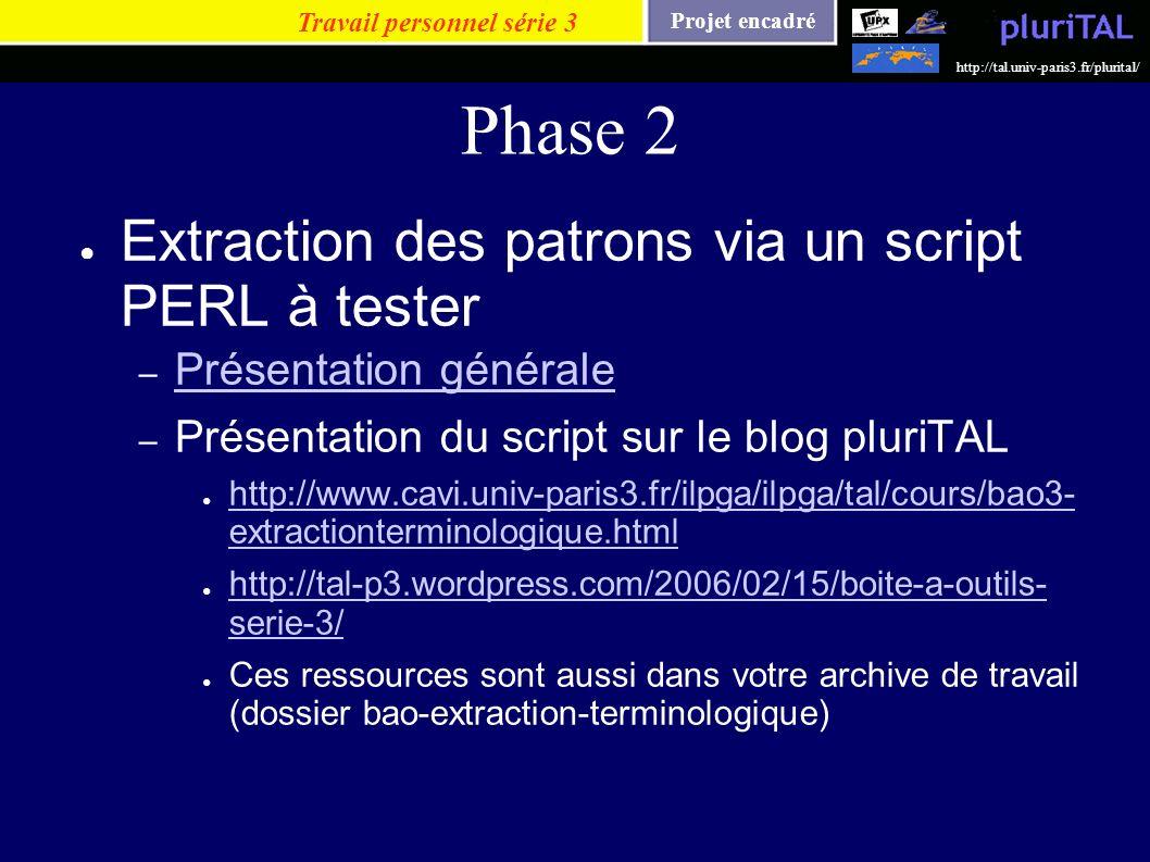 Projet encadré http://tal.univ-paris3.fr/plurital/ Phase 2 Extraction des patrons via un script PERL à tester – Présentation générale Présentation gén