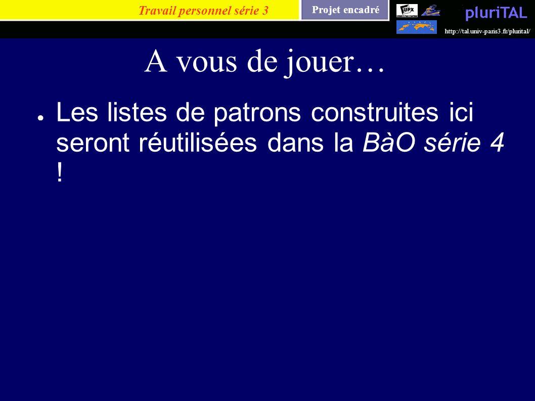 Projet encadré http://tal.univ-paris3.fr/plurital/ A vous de jouer… Les listes de patrons construites ici seront réutilisées dans la BàO série 4 ! Tra
