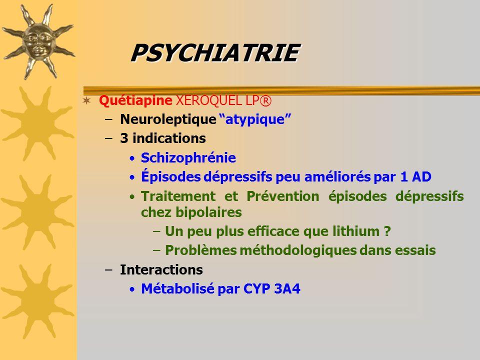 PSYCHIATRIE Quétiapine XEROQUEL LP® –Neuroleptique atypique –3 indications Schizophrénie Épisodes dépressifs peu améliorés par 1 AD Traitement et Prév