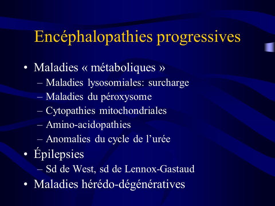 Encéphalopathies progressives Maladies « métaboliques » –Maladies lysosomiales: surcharge –Maladies du péroxysome –Cytopathies mitochondriales –Amino-acidopathies –Anomalies du cycle de lurée Épilepsies –Sd de West, sd de Lennox-Gastaud Maladies hérédo-dégénératives