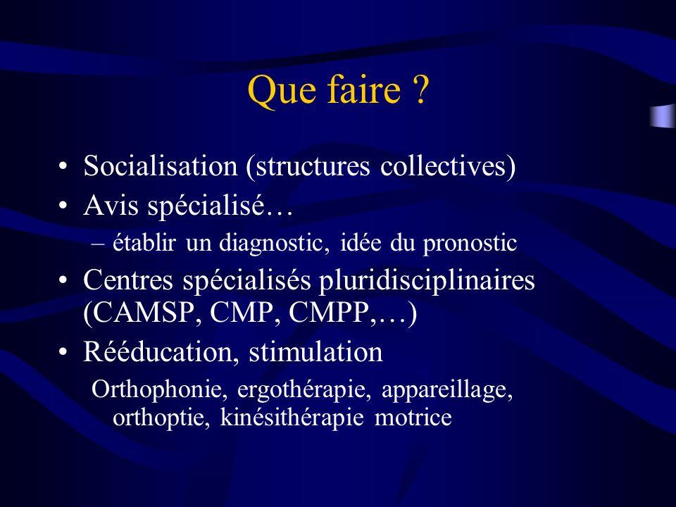 Que faire ? Socialisation (structures collectives) Avis spécialisé… –établir un diagnostic, idée du pronostic Centres spécialisés pluridisciplinaires