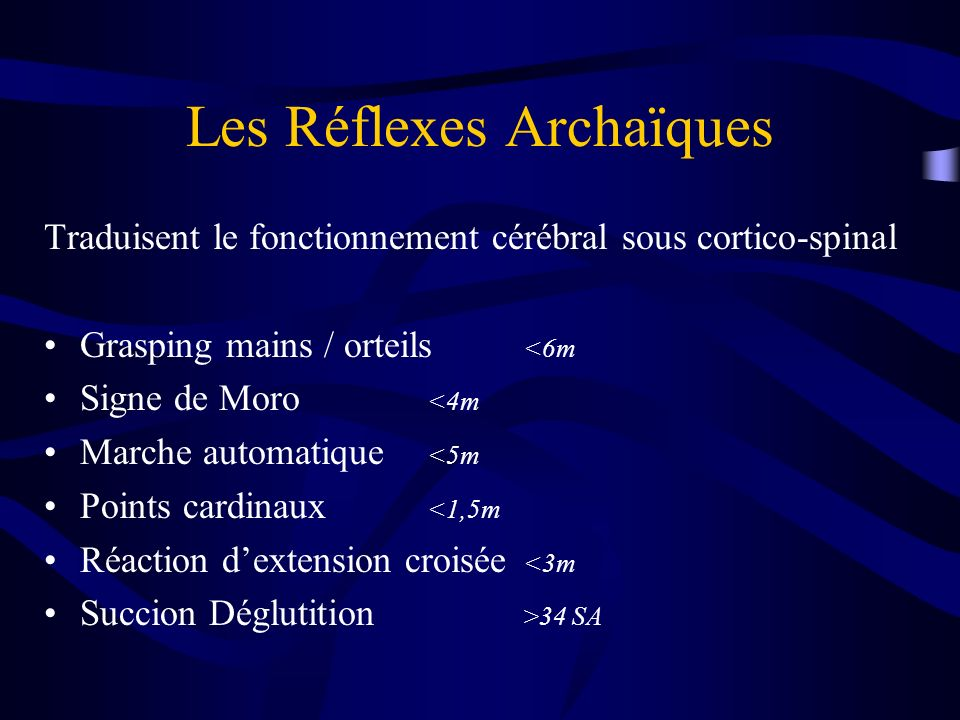 Les Réflexes Archaïques Traduisent le fonctionnement cérébral sous cortico-spinal Grasping mains / orteils <6m Signe de Moro <4m Marche automatique <5m Points cardinaux <1,5m Réaction dextension croisée <3m Succion Déglutition >34 SA