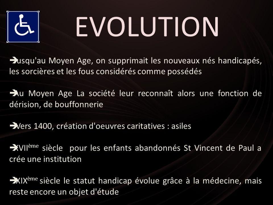 EVOLUTION Jusqu'au Moyen Age, on supprimait les nouveaux nés handicapés, les sorcières et les fous considérés comme possédés Au Moyen Age La société l