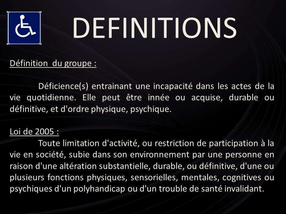 DEFINITIONS Définition du groupe : Déficience(s) entrainant une incapacité dans les actes de la vie quotidienne. Elle peut être innée ou acquise, dura