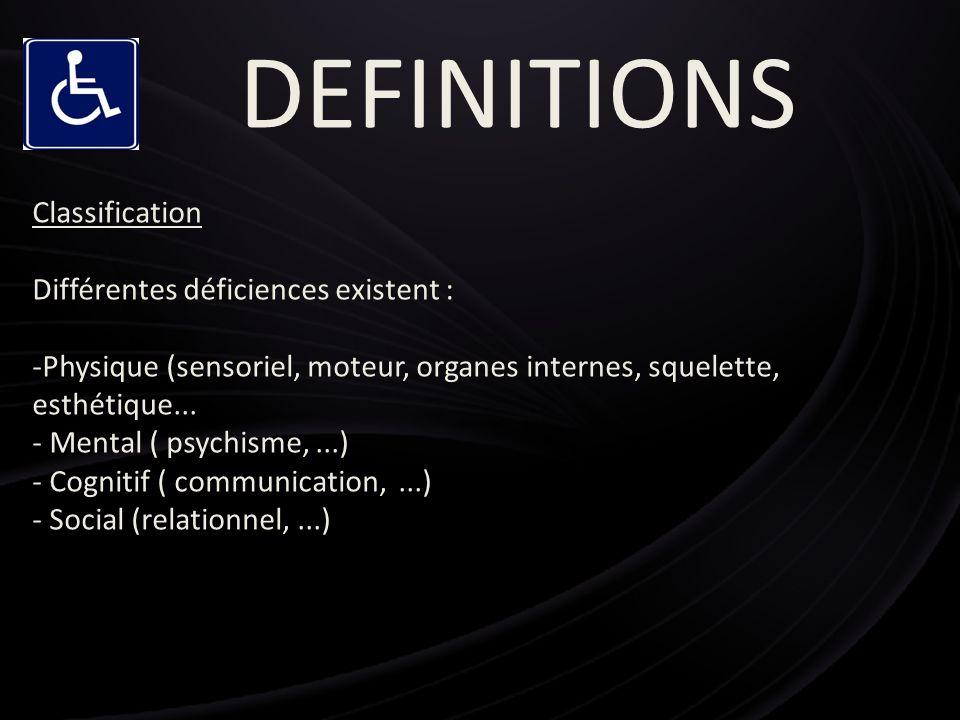 DEFINITIONS Classification Différentes déficiences existent : -Physique (sensoriel, moteur, organes internes, squelette, esthétique... - Mental ( psyc