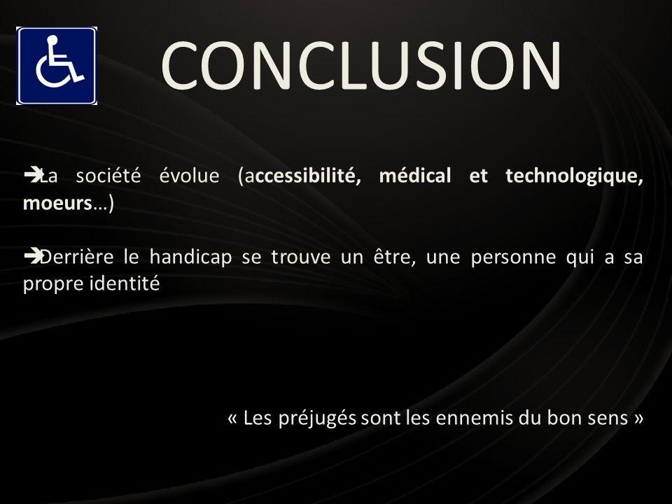 CONCLUSION La société évolue (accessibilité, médical et technologique, moeurs…) Derrière le handicap se trouve un être, une personne qui a sa propre i