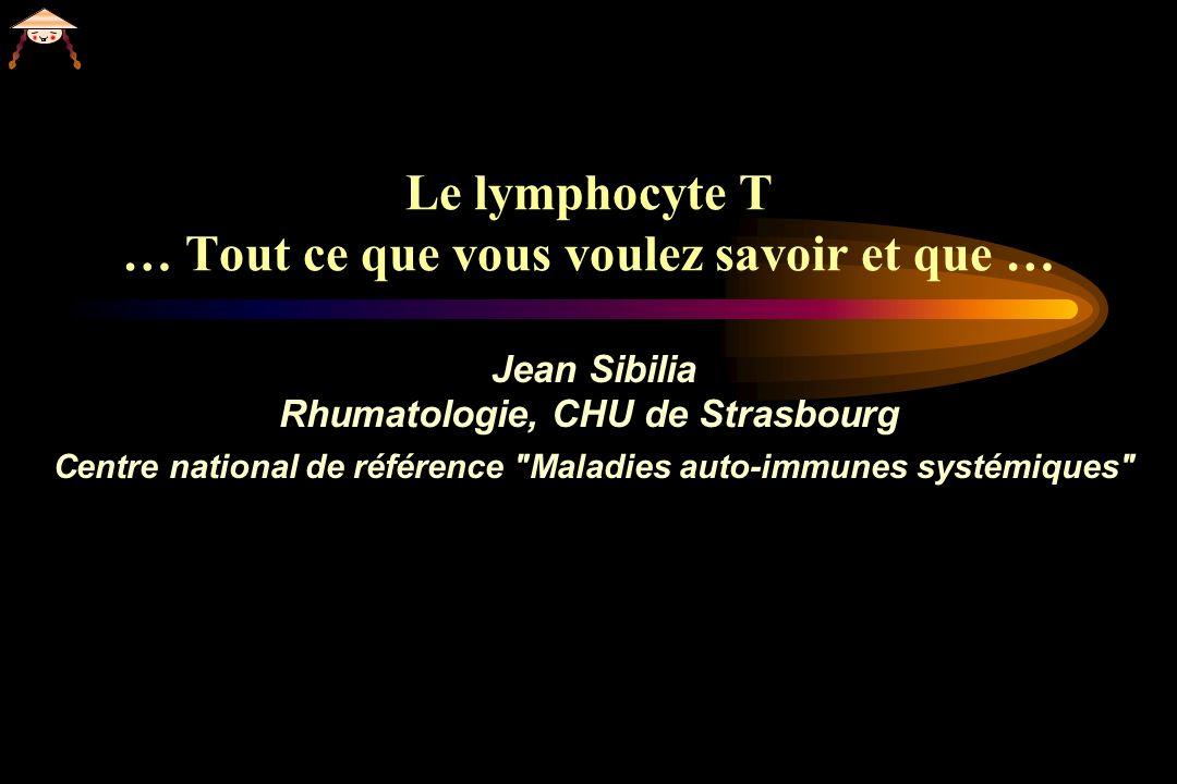Le lymphocyte T … Tout ce que vous voulez savoir et que … Jean Sibilia Rhumatologie, CHU de Strasbourg Centre national de référence