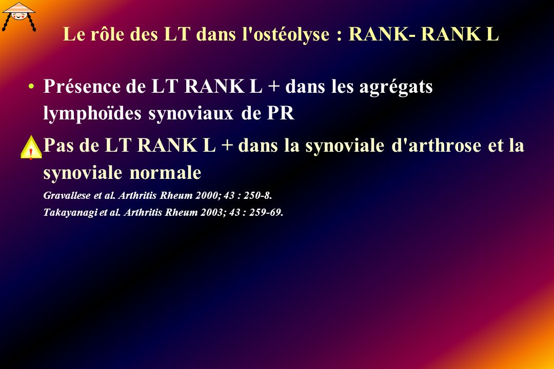 Le rôle des LT dans l ostéolyse : RANK- RANK L Présence de LT RANK L + dans les agrégats lymphoïdes synoviaux de PR Pas de LT RANK L + dans la synoviale d arthrose et la synoviale normale Gravallese et al.