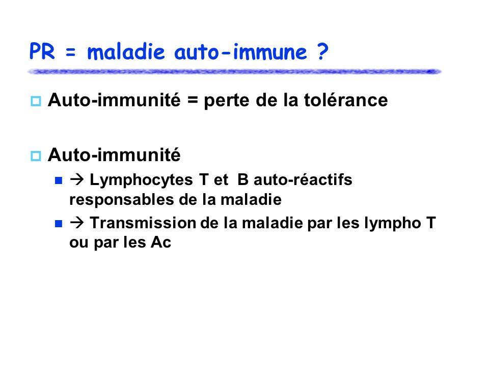 PR = maladie auto-immune ? Auto-immunité = perte de la tolérance Auto-immunité Lymphocytes T et B auto-réactifs responsables de la maladie Transmissio