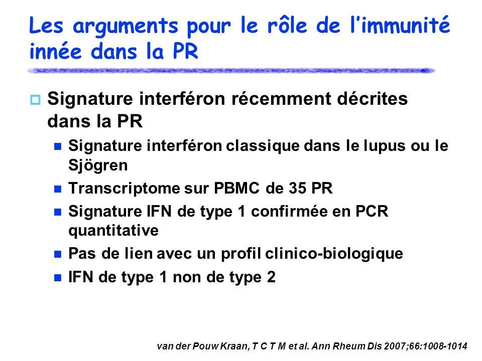 Les arguments pour le rôle de limmunité innée dans la PR Signature interféron récemment décrites dans la PR Signature interféron classique dans le lupus ou le Sjögren Transcriptome sur PBMC de 35 PR Signature IFN de type 1 confirmée en PCR quantitative Pas de lien avec un profil clinico-biologique IFN de type 1 non de type 2 van der Pouw Kraan, T C T M et al.