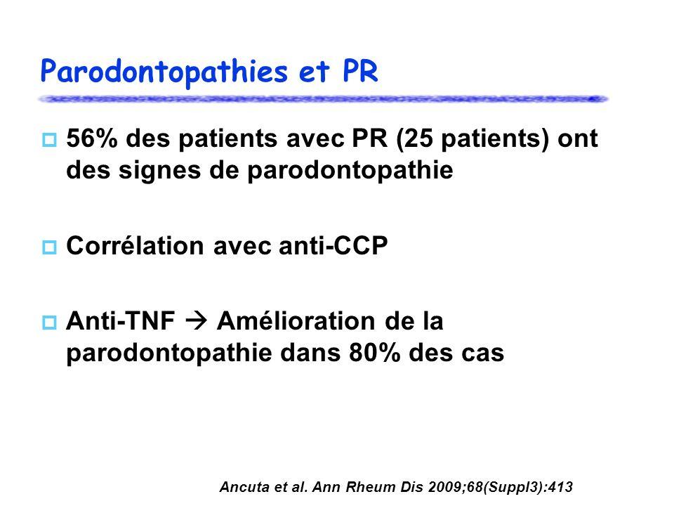 Parodontopathies et PR 56% des patients avec PR (25 patients) ont des signes de parodontopathie Corrélation avec anti-CCP Anti-TNF Amélioration de la parodontopathie dans 80% des cas Ancuta et al.