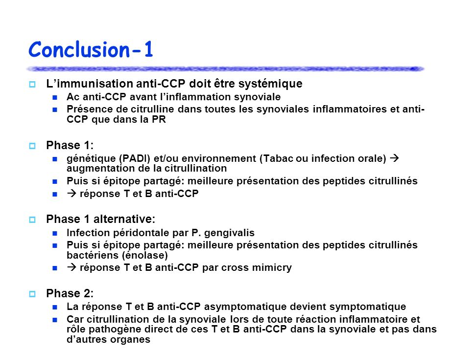 Conclusion-1 Limmunisation anti-CCP doit être systémique Ac anti-CCP avant linflammation synoviale Présence de citrulline dans toutes les synoviales inflammatoires et anti- CCP que dans la PR Phase 1: génétique (PADI) et/ou environnement (Tabac ou infection orale) augmentation de la citrullination Puis si épitope partagé: meilleure présentation des peptides citrullinés réponse T et B anti-CCP Phase 1 alternative: Infection péridontale par P.