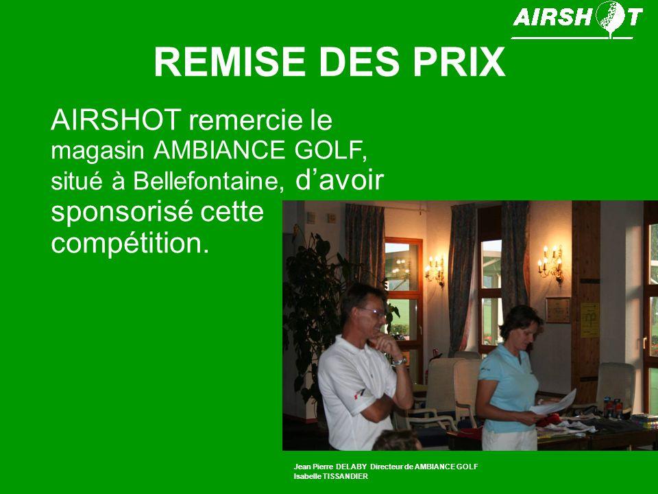 REMISE DES PRIX AIRSHOT remercie le magasin AMBIANCE GOLF, situé à Bellefontaine, davoir sponsorisé cette compétition. Jean Pierre DELABY Directeur de