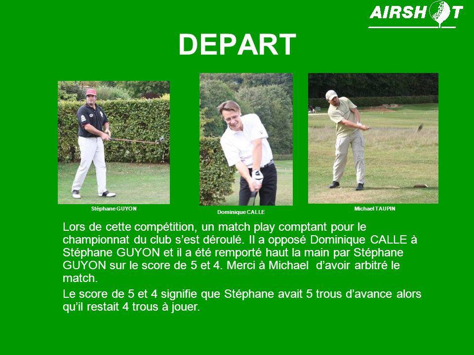 DEPART Lors de cette compétition, un match play comptant pour le championnat du club sest déroulé. Il a opposé Dominique CALLE à Stéphane GUYON et il