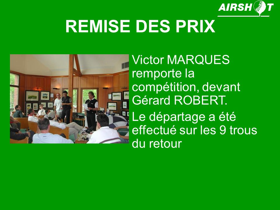 REMISE DES PRIX Victor MARQUES remporte la compétition, devant Gérard ROBERT. Le départage a été effectué sur les 9 trous du retour