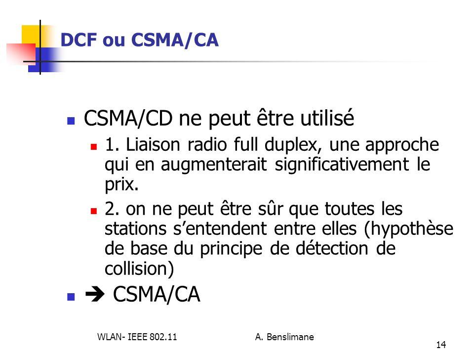 WLAN- IEEE 802.11 A. Benslimane 14 DCF ou CSMA/CA CSMA/CD ne peut être utilisé 1. Liaison radio full duplex, une approche qui en augmenterait signific