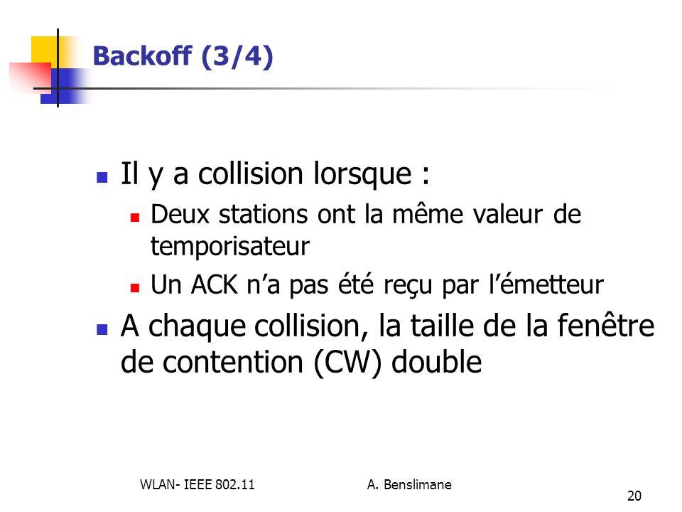 WLAN- IEEE 802.11 A. Benslimane 20 Backoff (3/4) Il y a collision lorsque : Deux stations ont la même valeur de temporisateur Un ACK na pas été reçu p
