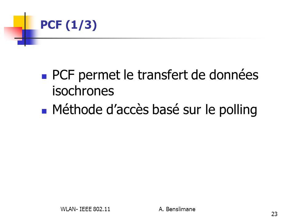 WLAN- IEEE 802.11 A. Benslimane 23 PCF (1/3) PCF permet le transfert de données isochrones Méthode daccès basé sur le polling