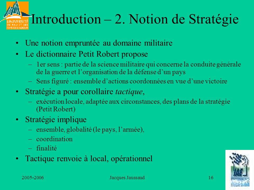 2005-2006Jacques Jaussaud16 Introduction – 2. Notion de Stratégie Une notion empruntée au domaine militaire Le dictionnaire Petit Robert propose –1er