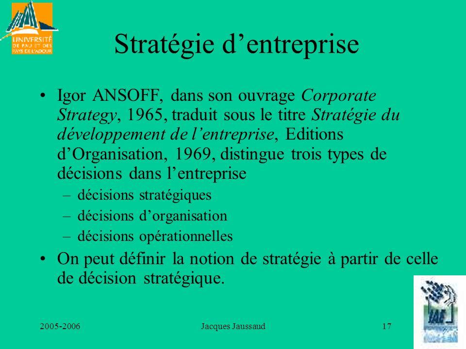 2005-2006Jacques Jaussaud17 Stratégie dentreprise Igor ANSOFF, dans son ouvrage Corporate Strategy, 1965, traduit sous le titre Stratégie du développe