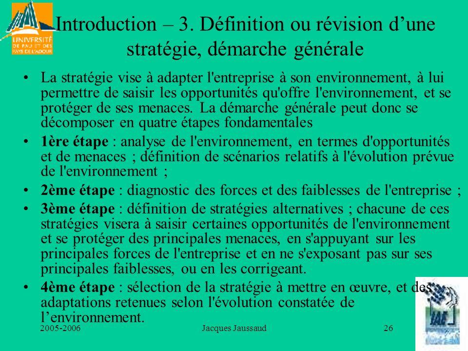2005-2006Jacques Jaussaud26 Introduction – 3. Définition ou révision dune stratégie, démarche générale La stratégie vise à adapter l'entreprise à son