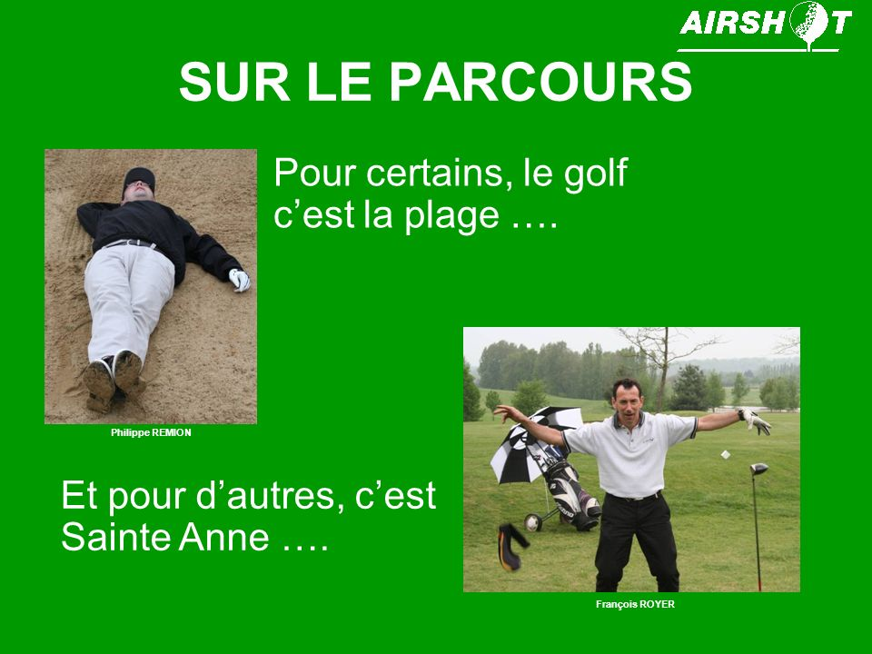 SUR LE PARCOURS Pour certains, le golf cest la plage …. Philippe REMION Et pour dautres, cest Sainte Anne …. François ROYER
