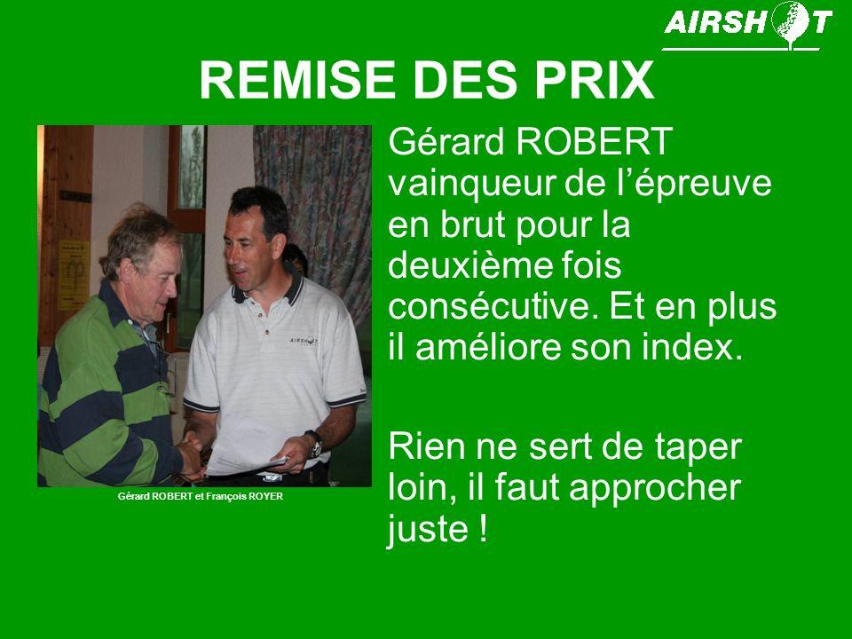 REMISE DES PRIX Gérard ROBERT vainqueur de lépreuve en brut pour la deuxième fois consécutive. Et en plus il améliore son index. Rien ne sert de taper