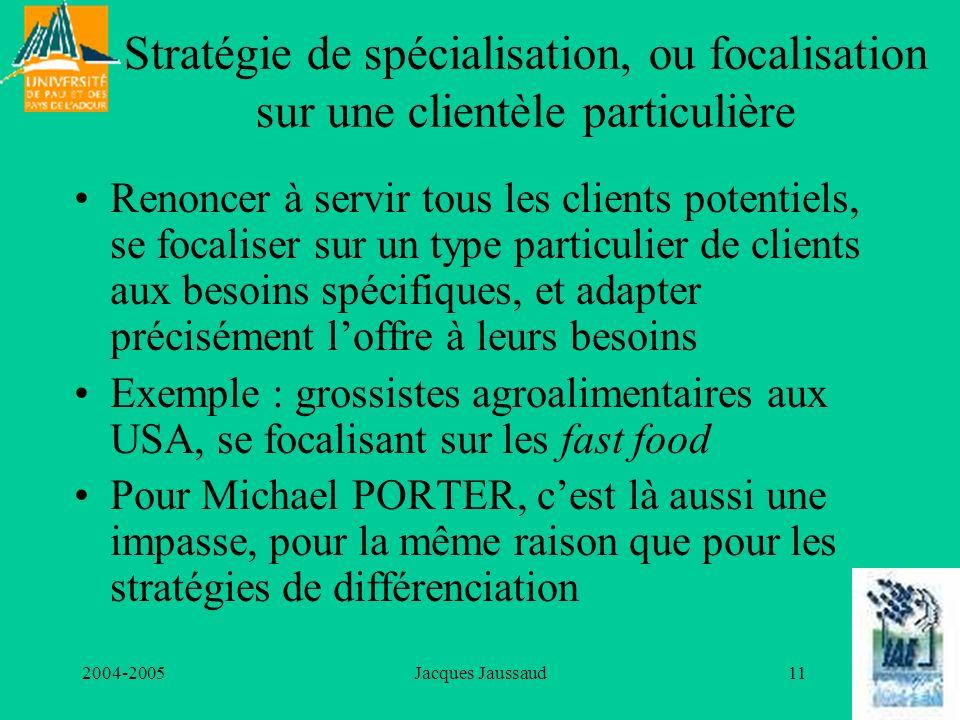 2004-2005Jacques Jaussaud11 Stratégie de spécialisation, ou focalisation sur une clientèle particulière Renoncer à servir tous les clients potentiels,