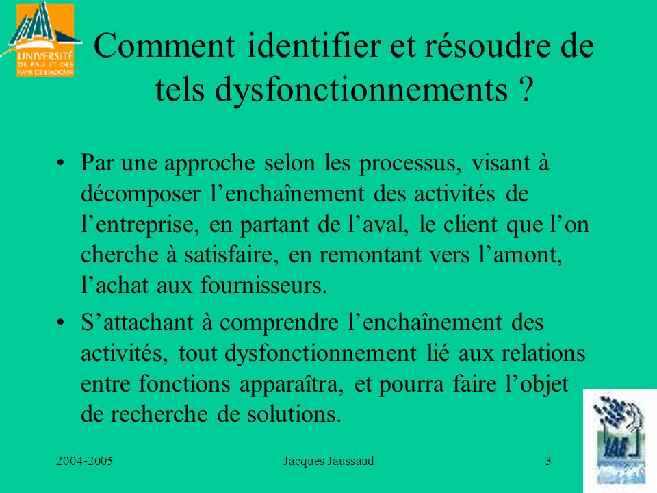 2004-2005Jacques Jaussaud3 Comment identifier et résoudre de tels dysfonctionnements ? Par une approche selon les processus, visant à décomposer lench
