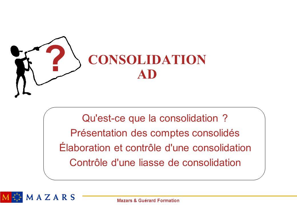 Mazars & Guérard Formation CONSOLIDATION AD Qu'est-ce que la consolidation ? Présentation des comptes consolidés Élaboration et contrôle d'une consoli