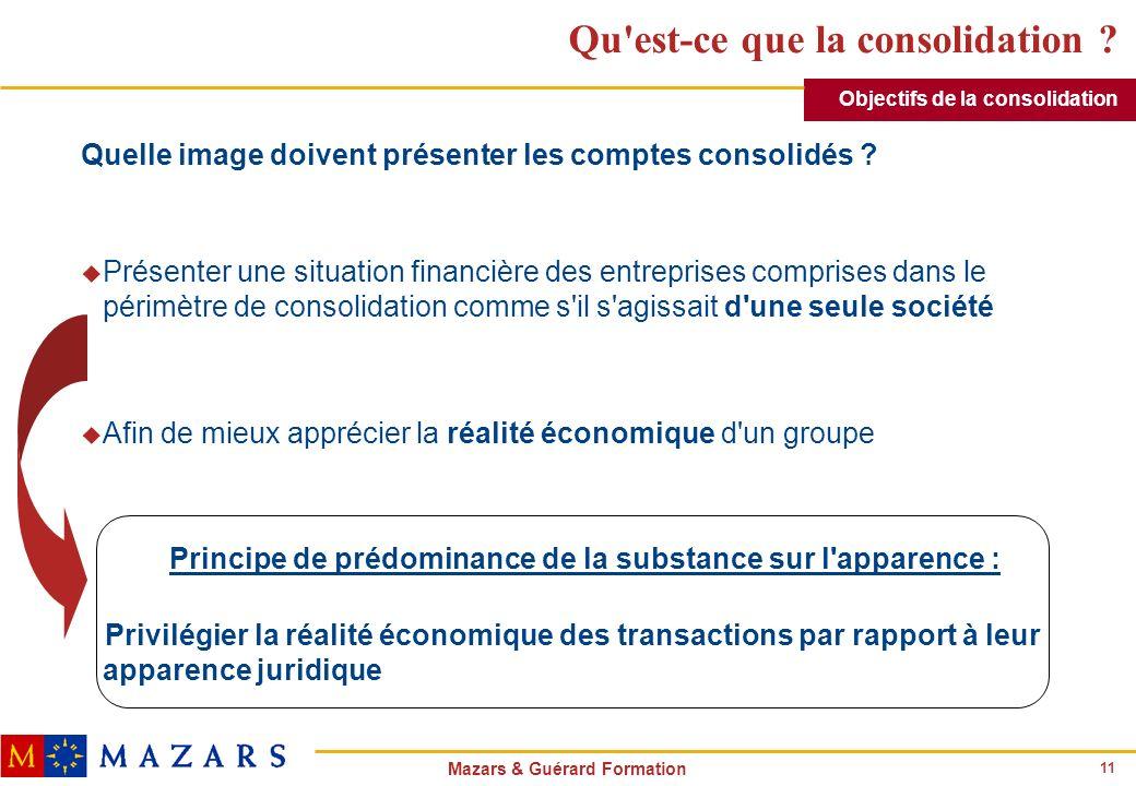 11 Mazars & Guérard Formation Qu'est-ce que la consolidation ? Quelle image doivent présenter les comptes consolidés ? u Présenter une situation finan