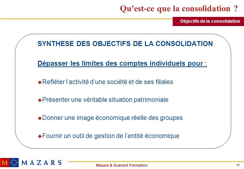 19 Mazars & Guérard Formation Qu'est-ce que la consolidation ? SYNTHESE DES OBJECTIFS DE LA CONSOLIDATION Dépasser les limites des comptes individuels