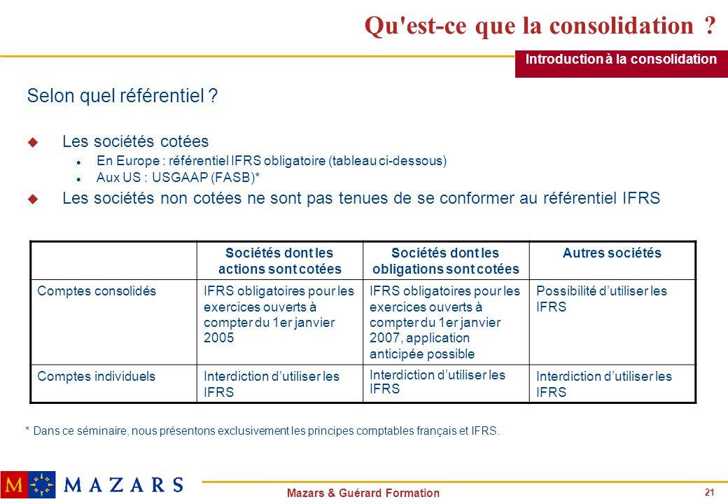 21 Mazars & Guérard Formation Qu'est-ce que la consolidation ? Selon quel référentiel ? u Les sociétés cotées l En Europe : référentiel IFRS obligatoi