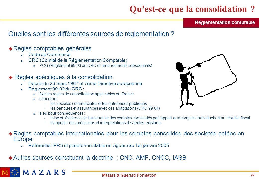 22 Mazars & Guérard Formation Qu'est-ce que la consolidation ? Quelles sont les différentes sources de réglementation ? u Règles comptables générales