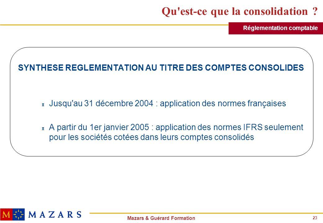 23 Mazars & Guérard Formation Qu'est-ce que la consolidation ? SYNTHESE REGLEMENTATION AU TITRE DES COMPTES CONSOLIDES 3 Jusqu'au 31 décembre 2004 : a