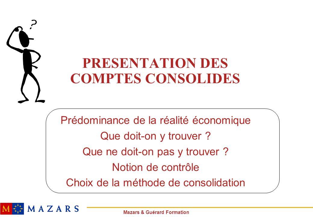 Mazars & Guérard Formation PRESENTATION DES COMPTES CONSOLIDES Prédominance de la réalité économique Que doit-on y trouver ? Que ne doit-on pas y trou