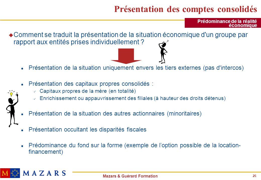 26 Mazars & Guérard Formation Présentation des comptes consolidés u Comment se traduit la présentation de la situation économique d'un groupe par rapp