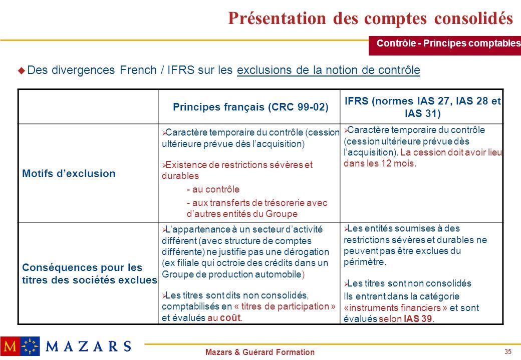 35 Mazars & Guérard Formation Présentation des comptes consolidés u Des divergences French / IFRS sur les exclusions de la notion de contrôle Principe