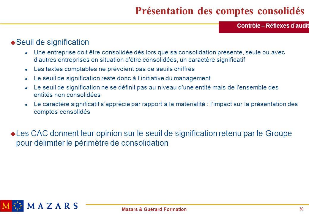 36 Mazars & Guérard Formation Présentation des comptes consolidés u Seuil de signification l Une entreprise doit être consolidée dès lors que sa conso