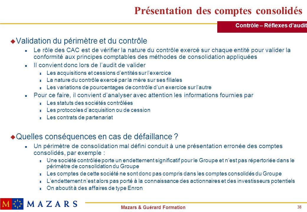 38 Mazars & Guérard Formation Présentation des comptes consolidés u Validation du périmètre et du contrôle l Le rôle des CAC est de vérifier la nature