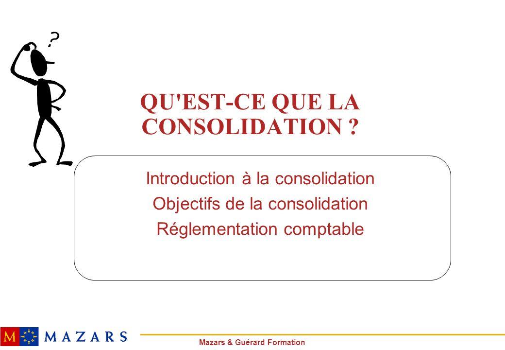 Mazars & Guérard Formation QU'EST-CE QUE LA CONSOLIDATION ? Introduction à la consolidation Objectifs de la consolidation Réglementation comptable
