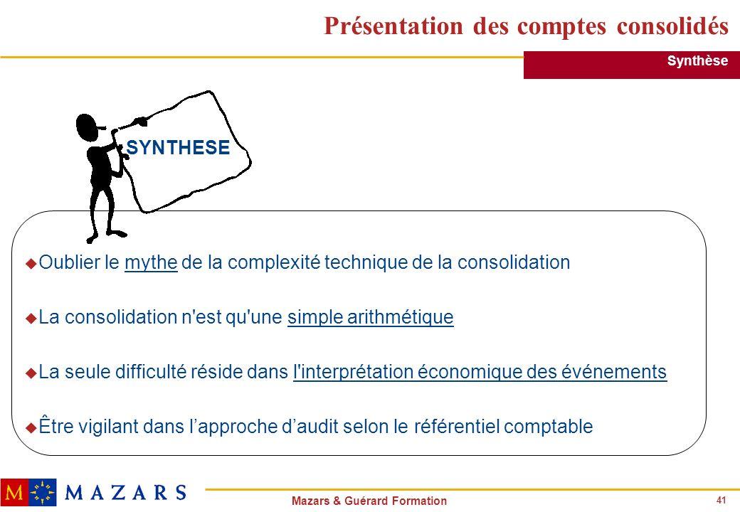 41 Mazars & Guérard Formation Présentation des comptes consolidés u Oublier le mythe de la complexité technique de la consolidation u La consolidation