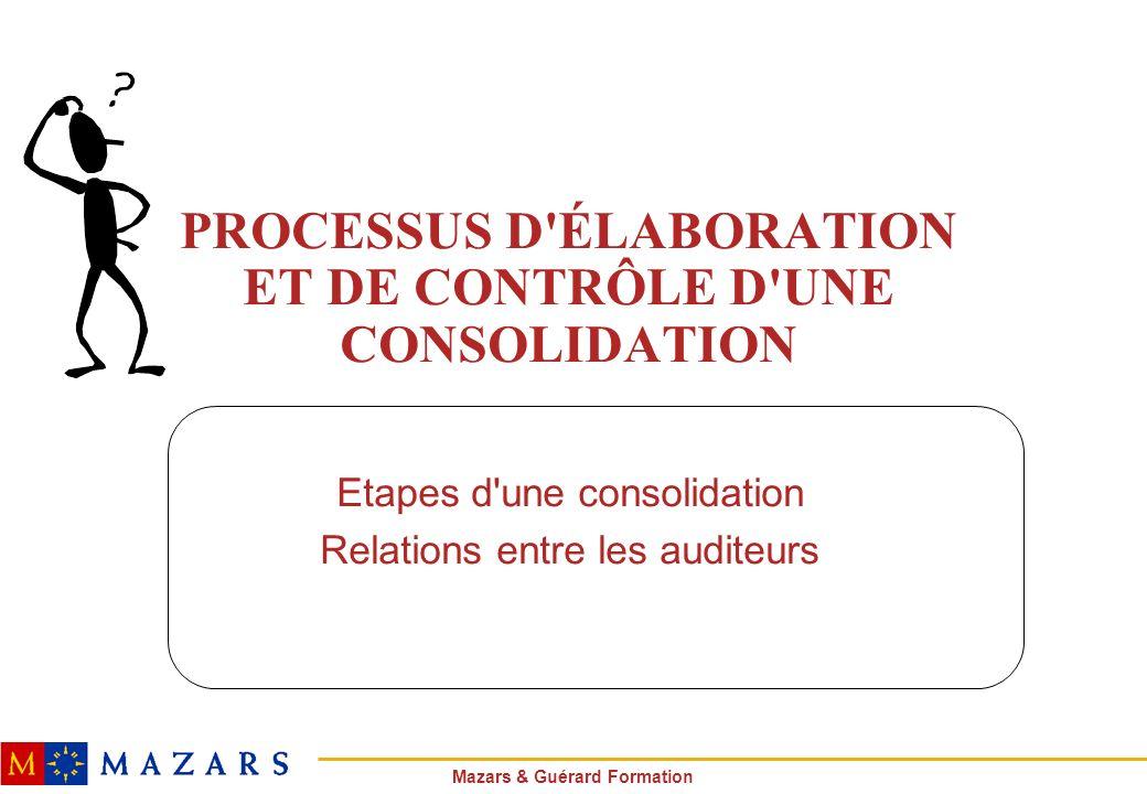Mazars & Guérard Formation PROCESSUS D'ÉLABORATION ET DE CONTRÔLE D'UNE CONSOLIDATION Etapes d'une consolidation Relations entre les auditeurs