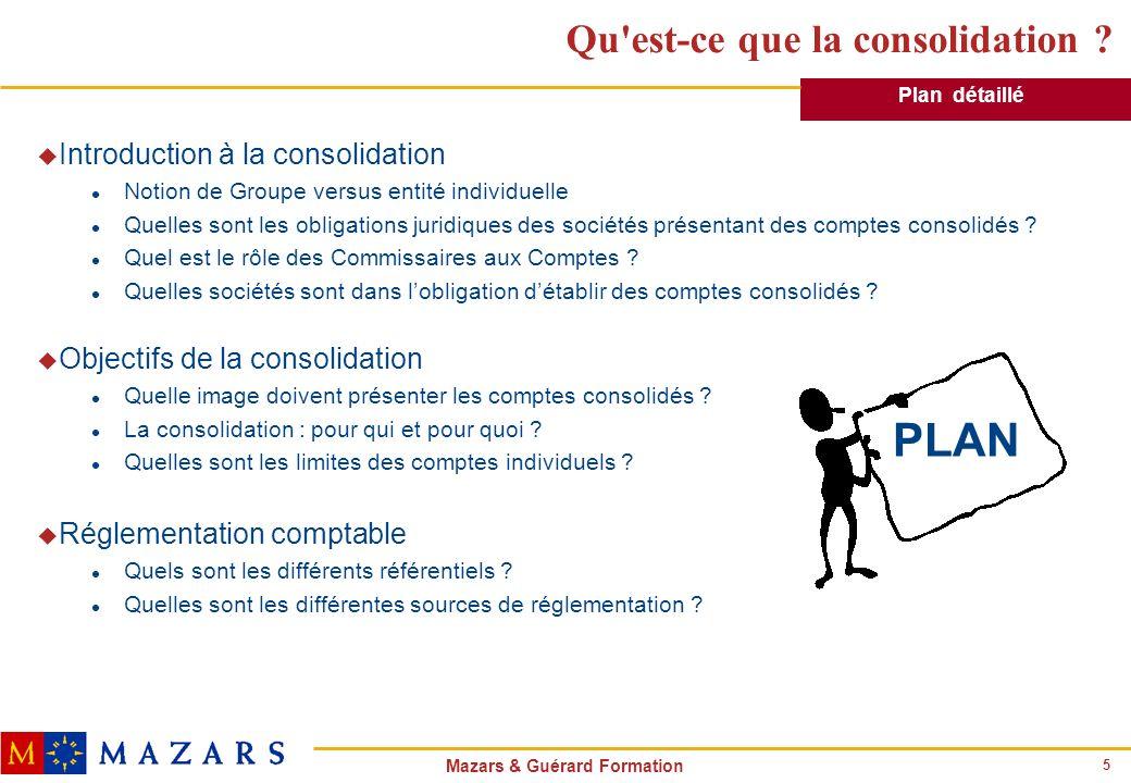 5 Mazars & Guérard Formation Qu'est-ce que la consolidation ? u Introduction à la consolidation l Notion de Groupe versus entité individuelle l Quelle