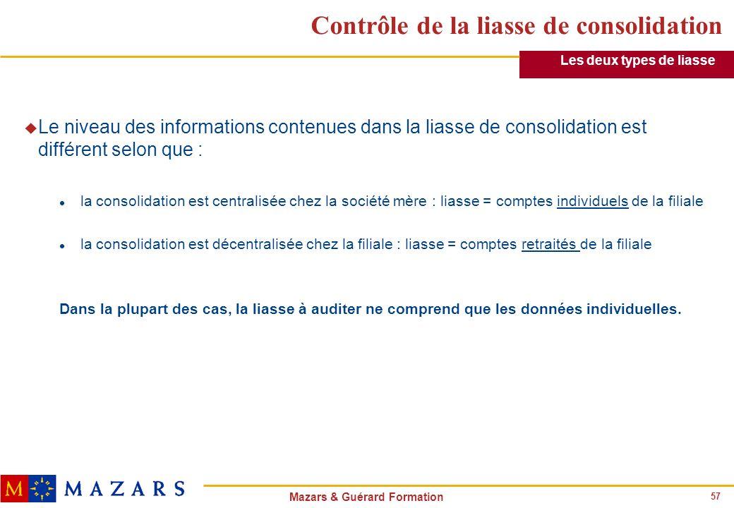 57 Mazars & Guérard Formation Contrôle de la liasse de consolidation u Le niveau des informations contenues dans la liasse de consolidation est différ